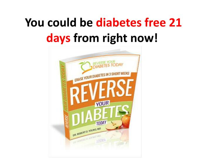 You could be diabetes free 21 days from right now