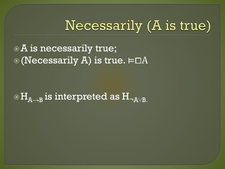 Necessarily (A is true)