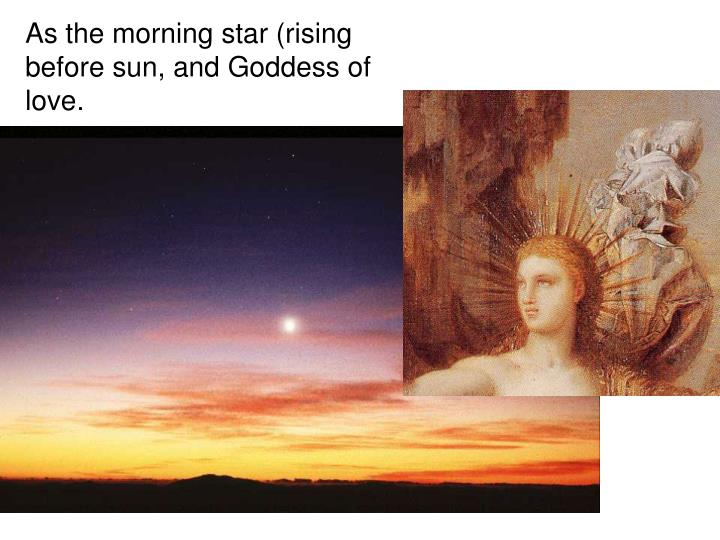 As the morning star (rising before sun, and Goddess of love.