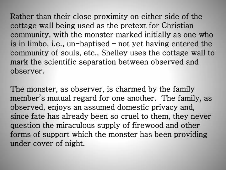 Rather than their close proximity on either side of the cottage wall being used as the pretext for Christian community, with the monster marked initially as one who is in limbo, i.e., un-baptised – not yet having entered the community of souls, etc., Shelley uses the cottage wall to mark the scientific separation between observed and observer.