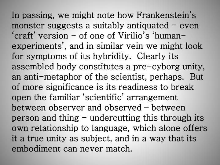 In passing, we might note how Frankenstein's monster suggests a suitably antiquated - even 'craft' version - of one of Virilio's 'human-experiments', and in similar vein we might look for symptoms of its hybridity.  Clearly its assembled body constitutes a pre-cyborg unity, an anti-metaphor of the scientist, perhaps.  But of more significance is its readiness to break open the familiar 'scientific' arrangement between observer and observed – between person and thing - undercutting this through its own relationship to language, which alone offers it a true unity as subject, and in a way that its embodiment can never match.