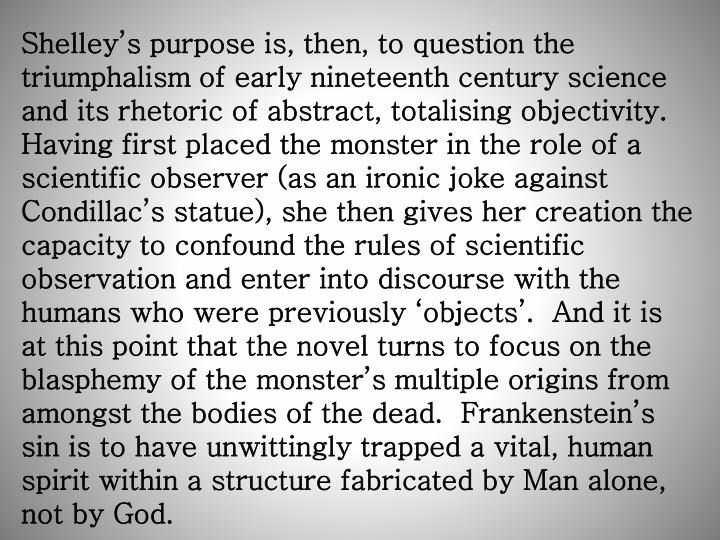 Shelley's purpose is, then, to question the triumphalism of early nineteenth century science and its rhetoric of abstract, totalising objectivity.  Having first placed the monster in the role of a scientific observer (as an ironic joke against Condillac's statue), she then gives her creation the capacity to confound the rules of scientific observation and enter into discourse with the humans who were previously 'objects'.  And it is at this point that the novel turns to focus on the blasphemy of the monster's multiple origins from amongst the bodies of the dead.  Frankenstein's sin is to have unwittingly trapped a vital, human spirit within a structure fabricated by Man alone, not by God.