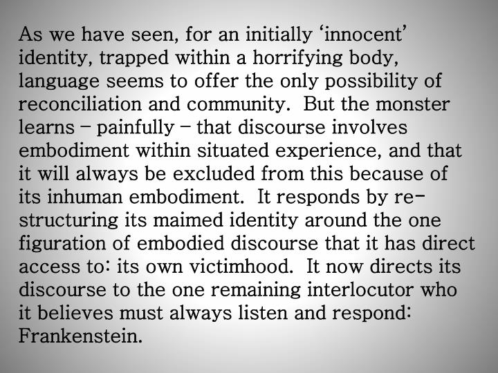 As we have seen, for an initially 'innocent' identity, trapped within a horrifying body, language seems to offer the only possibility of reconciliation and community.  But the monster learns – painfully – that discourse involves embodiment within situated experience, and that it will always be excluded from this because of its inhuman embodiment.  It responds by re-structuring its maimed identity around the one figuration of embodied discourse that it has direct access to: its own victimhood.  It now directs its discourse to the one remaining interlocutor who it believes must always listen and respond: Frankenstein.