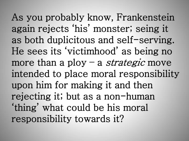 As you probably know, Frankenstein again rejects 'his' monster; seing it as both duplicitous and self-serving.  He sees its 'victimhood' as being no more than a ploy – a