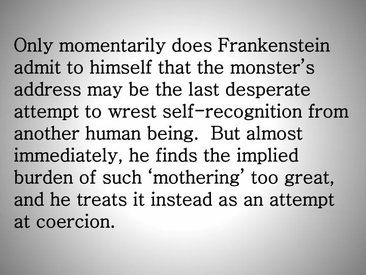 Only momentarily does Frankenstein admit to himself that the monster's address may be the last desperate attempt to wrest self-recognition from another human being.  But almost immediately, he finds the implied burden of such 'mothering' too great, and he treats it instead as an attempt at coercion.