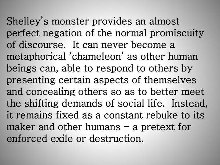 Shelley's monster provides an almost perfect negation of the normal promiscuity of discourse.  It can never become a metaphorical 'chameleon' as other human beings can, able to respond to others by presenting certain aspects of themselves and concealing others so as to better meet the shifting demands of social life.  Instead, it remains fixed as a constant rebuke to its maker and other humans - a pretext for enforced exile or destruction.