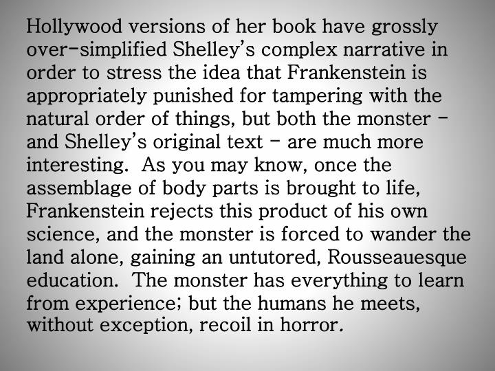 Hollywood versions of her book have grossly over-simplified Shelley's complex narrative in order to stress the idea that Frankenstein is appropriately punished for tampering with the natural order of things, but both the monster - and Shelley's original text - are much more interesting.  As you may know, once the assemblage of body parts is brought to life, Frankenstein rejects this product of his own science, and the monster is forced to wander the land alone, gaining an untutored, Rousseauesque education.  The monster has everything to learn from experience; but the humans he meets, without exception, recoil in horror