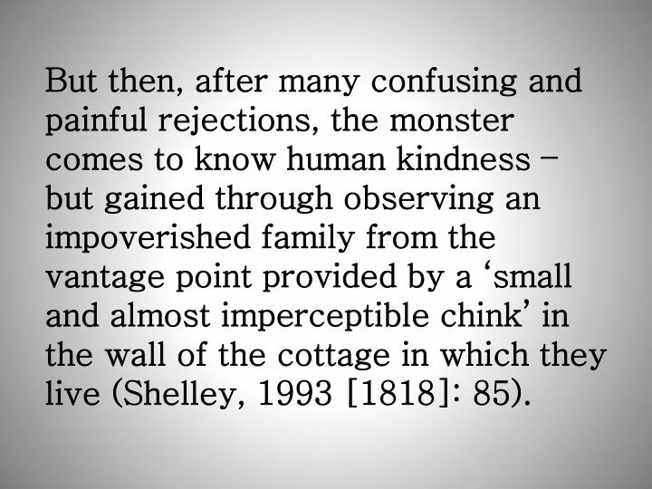 But then, after many confusing and painful rejections, the monster comes to know human kindness – but gained through observing an impoverished family from the vantage point provided by a 'small and almost imperceptible chink' in the wall of the cottage in which they live (Shelley, 1993 [1818]: 85).