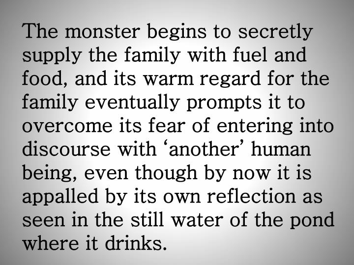 The monster begins to secretly supply the family with fuel and food, and its warm regard for the family eventually prompts it to overcome its fear of entering into discourse with 'another' human being, even though by now it is appalled by its own reflection as seen in the still water of the pond where it drinks.