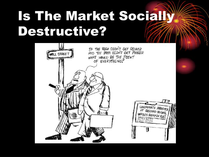 Is The Market Socially Destructive?