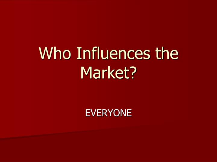 Who influences the market