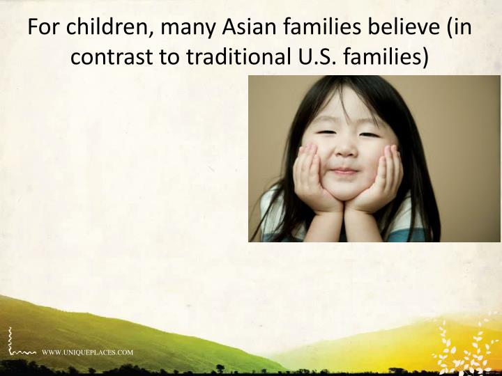 For children, many Asian families believe (in contrast to traditional U.S. families)