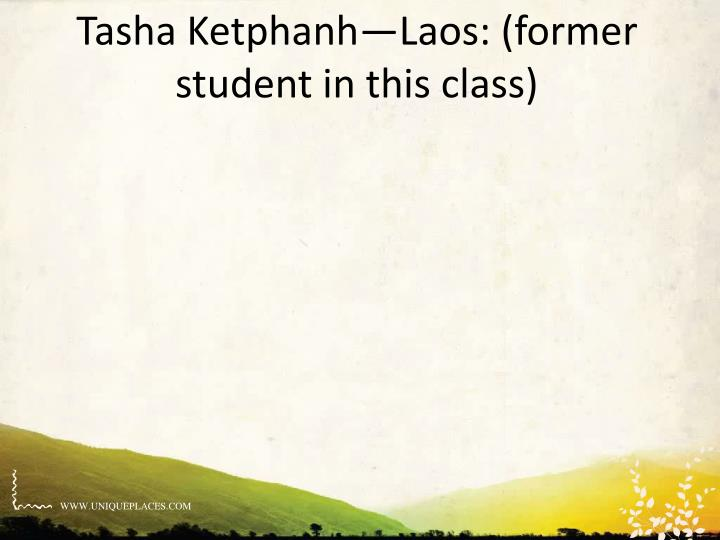Tasha Ketphanh—Laos: (former student in this class)