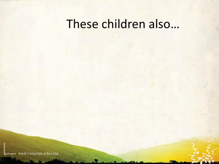 These children also…