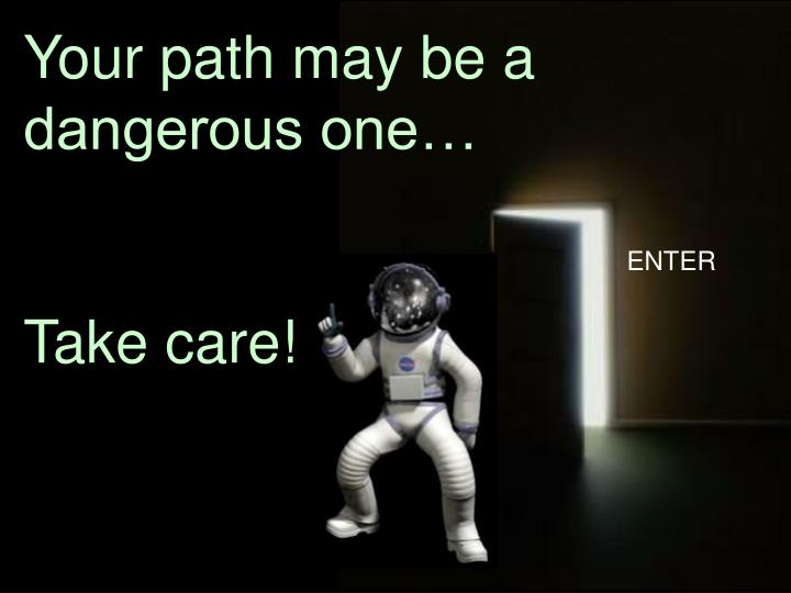 Your path may be a dangerous one…