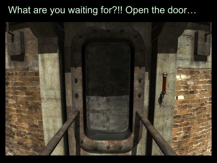 What are you waiting for?!! Open the door…