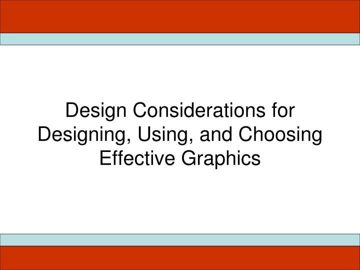 Design Considerations for Designing, Using, and Choosing Effective Graphics