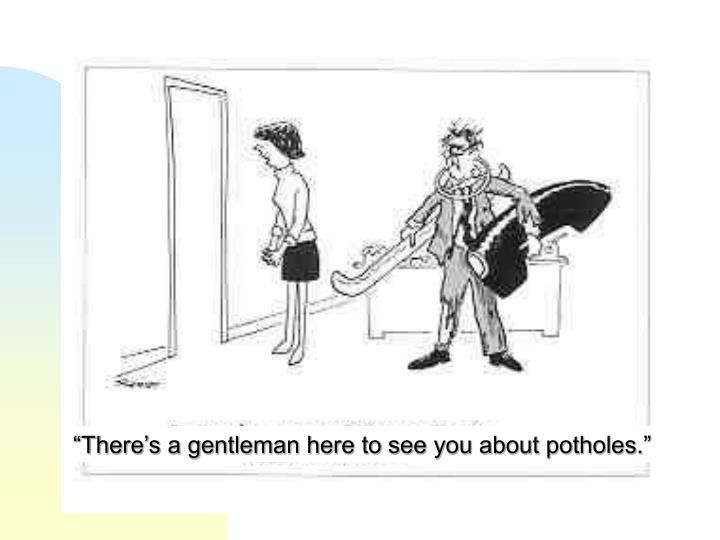 """There's a gentleman here to see you about potholes."""