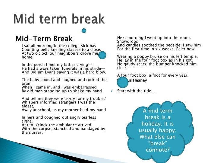 mid term break The early poem mid-term break was written by heaney following the death of his  young brother, killed when a car hit him in 1953 it is a poem.