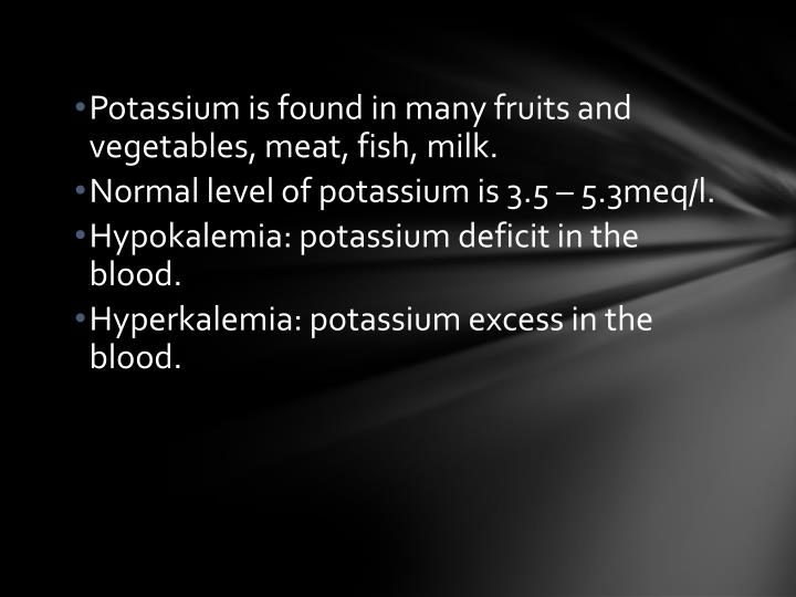 Potassium is found in many fruits and vegetables, meat, fish, milk.