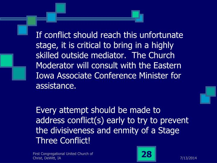 If conflict should reach this unfortunate stage, it is critical to bring in a highly skilled outside mediator.  The Church Moderator will consult with the Eastern Iowa Associate Conference Minister for assistance.