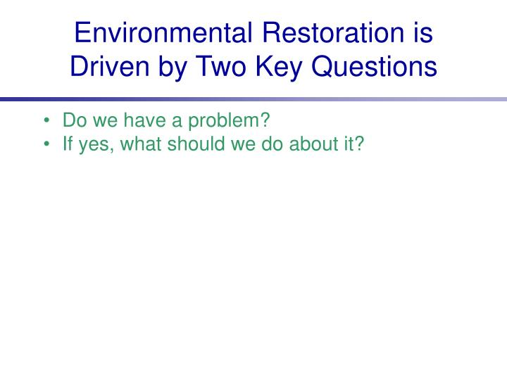 Environmental Restoration is Driven by Two Key Questions