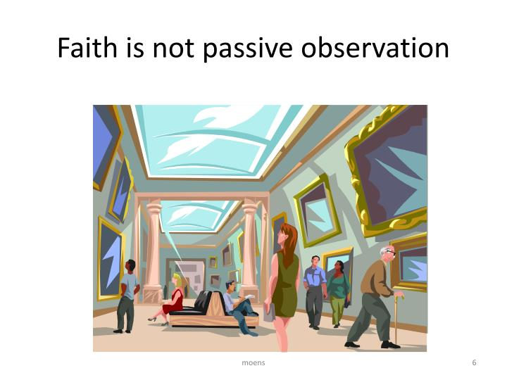 Faith is not passive observation