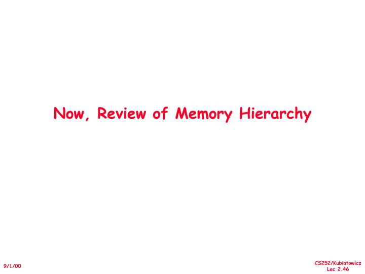 Now, Review of Memory Hierarchy