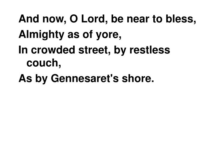 And now, O Lord, be near to bless,