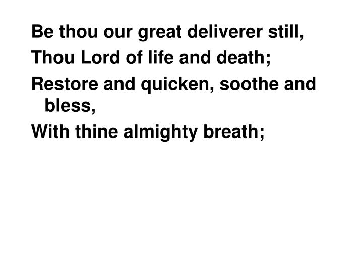 Be thou our great deliverer still,