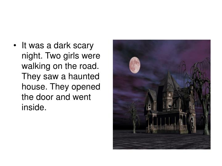 It was a dark scary night. Two girls were walking on the road. They saw a haunted house. They opened the door and went inside.