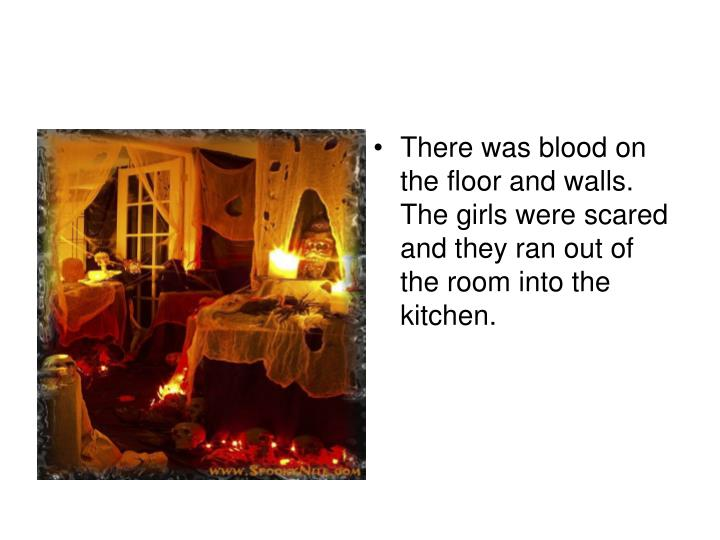 There was blood on the floor and walls. The girls were scared and they ran out of the room into the kitchen.