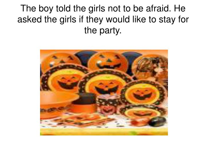The boy told the girls not to be afraid. He asked the girls if they would like to stay for the party.