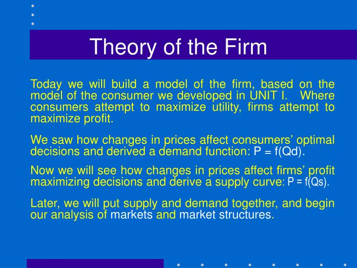 theory of firm The basic assumptions of the neoclassical theory of the firm may be outlined as  follows: 1 the entrepreneur is also the owner of the firm 2 the firm has a single .