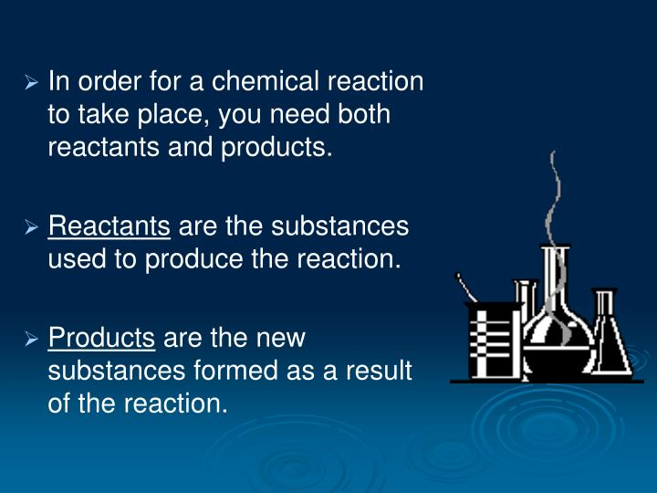 In order for a chemical reaction to take place, you need both reactants and products.