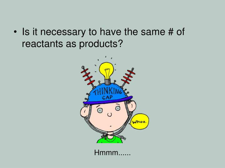 Is it necessary to have the same # of reactants as products?