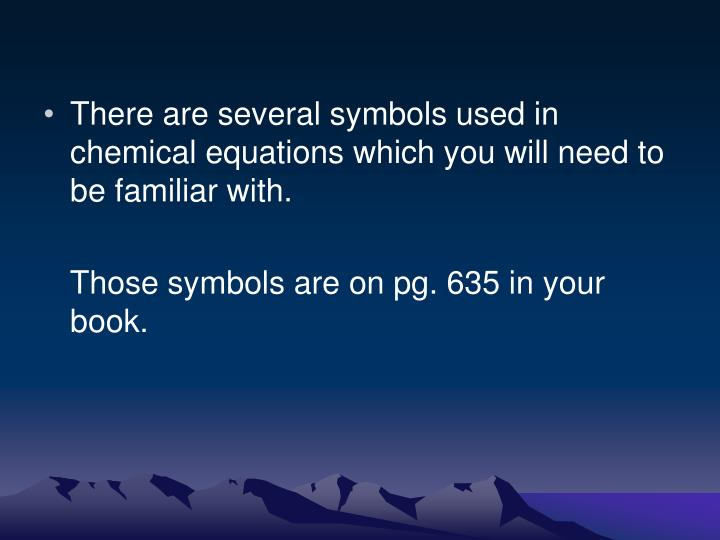There are several symbols used in chemical equations which you will need to be familiar with.