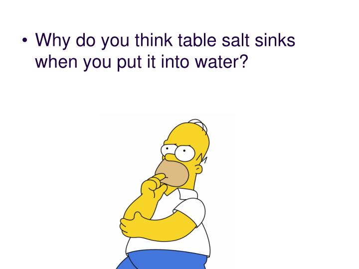 Why do you think table salt sinks when you put it into water?
