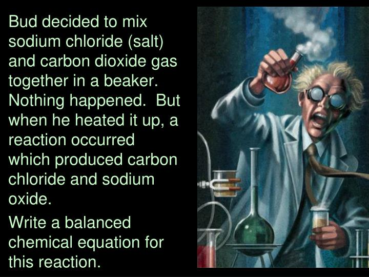 Bud decided to mix sodium chloride (salt) and carbon dioxide gas together in a beaker.  Nothing happened.  But when he heated it up, a reaction occurred which produced carbon chloride and sodium oxide.
