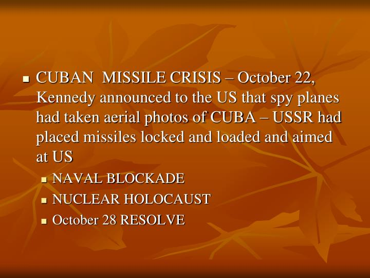 CUBAN  MISSILE CRISIS – October 22, Kennedy announced to the US that spy planes had taken aerial photos of CUBA – USSR had placed missiles locked and loaded and aimed at US
