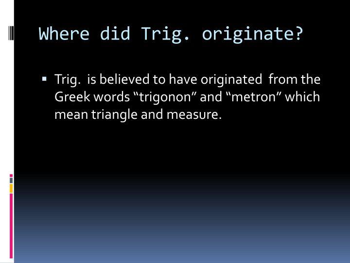Where did Trig. originate?