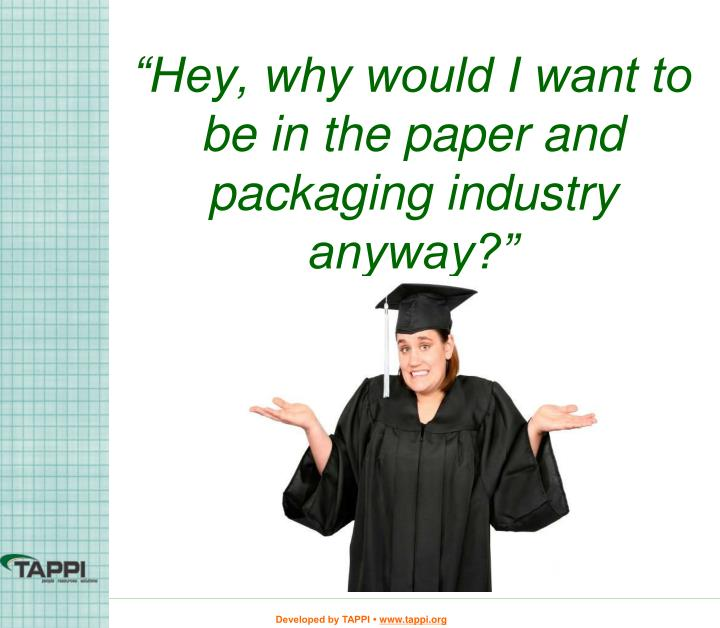 """Hey, why would I want to be in the paper and packaging industry anyway?"""