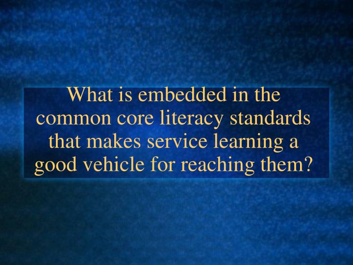 What is embedded in the common core literacy standards that makes service learning a good vehicle for reaching them?