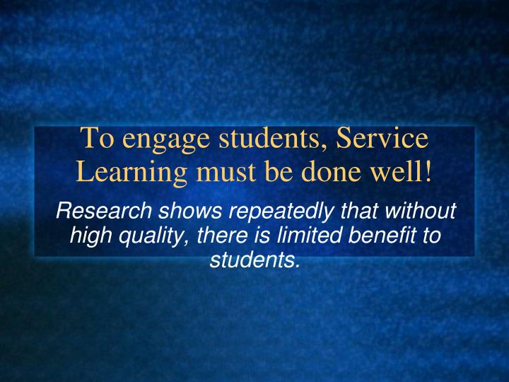 To engage students, Service Learning must be done well!