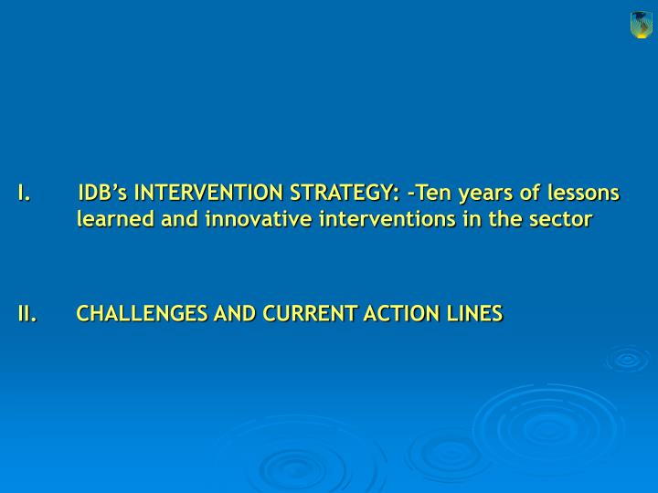 I.       IDB's INTERVENTION STRATEGY: -Ten years of lessons learned and innovative interventions in the sector