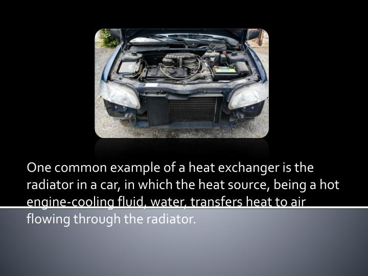 One common example of a heat exchanger is the radiator in a car, in which the heat source, being a hot engine-cooling fluid, water, transfers heat to air flowing through the radiator.
