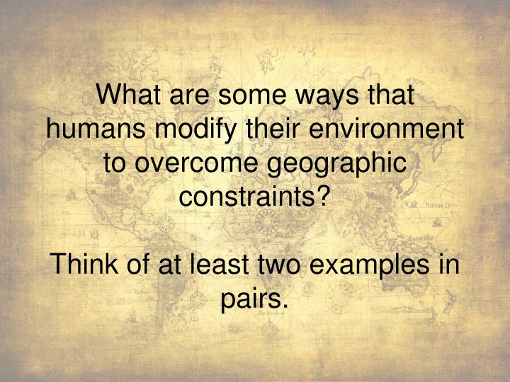 What are some ways that humans modify their environment to overcome geographic constraints?
