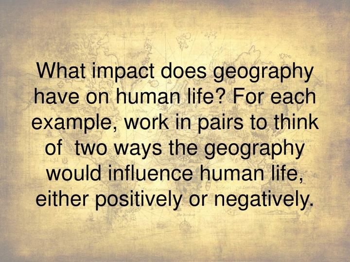What impact does geography have on human life? For each example, work in pairs to think of  two ways...