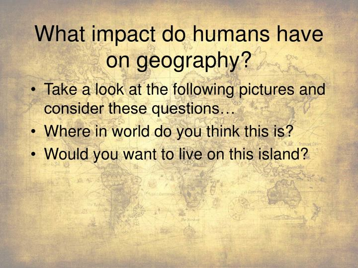 What impact do humans have on geography?