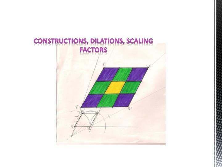 Constructions, dilations, scaling factors